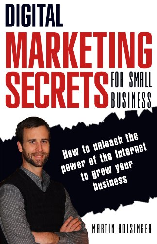 Digital Marketing Secrets For Small Business How To Unleash The Power Of The Internet To Grow Your Business