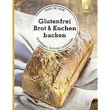 Glutenfrei Brot und Kuchen backen – endlich verständlich: Grundlagen, Techniken und Rezepte
