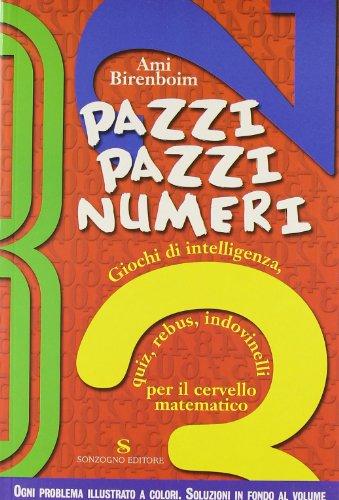 Pazzi pazzi numeri. Giochi di intelligenza, quiz, rebus, indovinelli per il cervello matematico