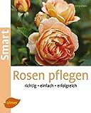 Rosen pflegen: Richtig, einfach, erfolgreich (Smart Gartenbuch)
