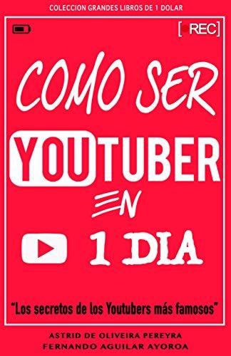 Cómo ser Youtuber en 1 día: Los secretos de los Youtubers más famosos (Grandes libros de 1 dólar) por Fernando Aguilar Ayoroa