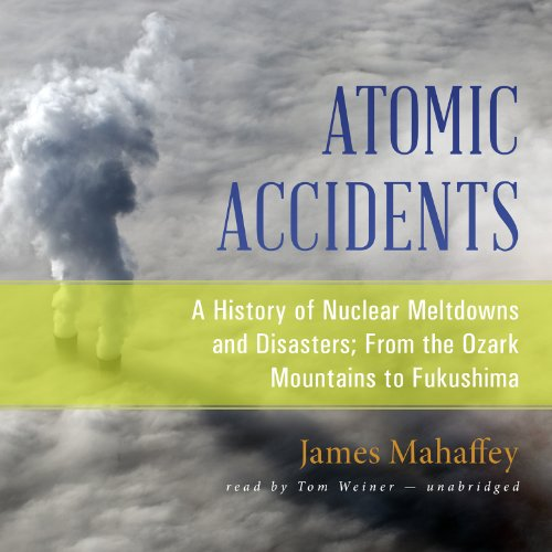 Atomic Accidents: A History of Nuclear Meltdowns and Disasters; From the Ozark Mountains to Fukushima por James Mahaffey