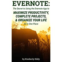 Evernote: The Secret to Using the Evernote App to Maximize Productivity, Complete Projects, and Organize Your Life: Avoid Distraction and Get More Done ... Person using Evernote (English Edition)