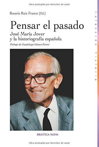 Pensar El Pasado. José María Jover Y La Historiografía Española (Historia)
