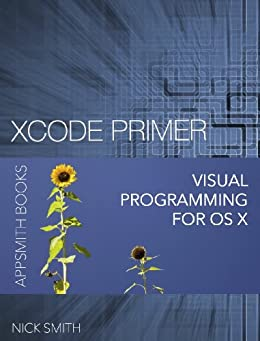 Xcode Primer - Visual Programming for OS X (English Edition) von [Smith, Nick]