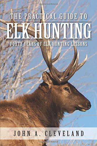 John Elk (The Practical Guide To Elk Hunting: Forty Years Of Elk Hunting Lessons)