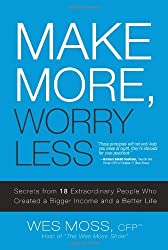Make More, Worry Less: Secrets from 18 Extraordinary People Who Created a Bigger Income and a Better Life by Wes Moss (2008-01-28)