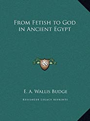 From Fetish to God in Ancient Egypt by Professor E A Wallis Budge Sir (2010-09-10)