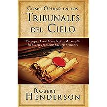 Cómo Operar en Los Tribunales del Cielo: Y otorgar a Dios el derecho legal de cumplir Su pasión y contestar nuestras oraciones (Spanish Edition)