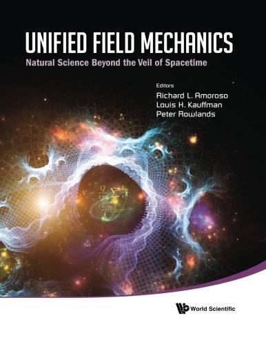 Unified Field Mechanics: Natural Science Beyond The Veil Of Spacetime - Proceedings Of The Ix Symposium Honoring Noted French Mathematical Physicist Jean-Pierre Vigier