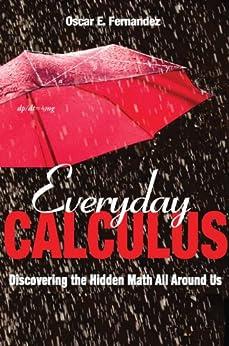 Everyday Calculus: Discovering the Hidden Math All around Us by [Fernandez, Oscar E.]