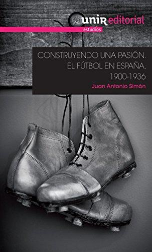 Construyendo una pasión: el fútbol en España, 1900-1936 (UNIR Estudios)
