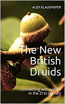The New British Druids: Connecting with nature in the 21st century (The Secret Life of God Book 1) by [Klaushofer, Alex]