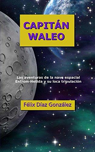 Capitan Waleo: Las aventuras de la nave espacial Entrom-Hetida y su loca tripulación por Félix Díaz González