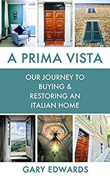 A Prima Vista: Our Journey to Buying & Restoring an Italian Home by [Edwards, Gary]