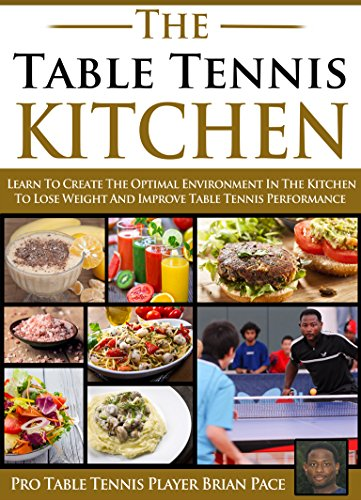 The Table Tennis Kitchen: Learn to create the optimal environment in your kitchen to lose weight and improve table tennis performance (English Edition) por Brian Pace