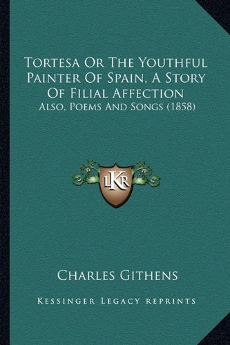 Tortesa or the Youthful Painter of Spain, a Story of Filial Affection: Also, Poems and Songs (1858)