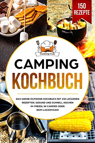 Camping Kochbuch: Das große Outdoor Kochbuch mit 150 leckeren Rezepten. Gesund und schnell kochen im Freien, im Camper oder beim Lagerfeuer.