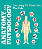 Anatomy And Physiology: Learning All About You For Kids: Human Body Encyclopedia (Children's Anatomy & Physiology Books)