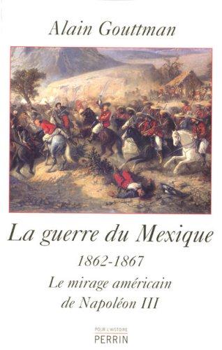 La guerre du Mexique (1862-1867) : Le mirage américain de Napoléon III par Alain Gouttman