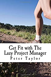 Get Fit with The Lazy Project Manager: How to make sure your project is as healthy as possible and does not become the ex-project of tomorrow by Mr Peter Taylor (2014-10-21)