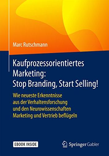 Kaufprozessorientiertes Marketing: Stop Branding, Start Selling!: Wie neueste Erkenntnisse aus der Verhaltensforschung und den Neurowissenschaften Marketing und Vertrieb beflügeln