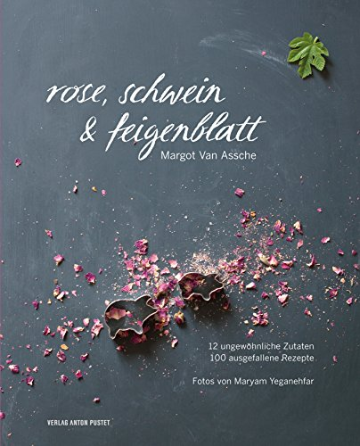 Rose, Schwein & Feigenblatt: 12 ungewöhnliche Zutaten - 100 ausgefallene Rezepte