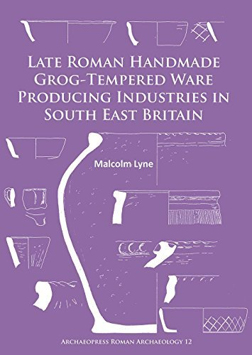 Late Roman Handmade Grog-Tempered Ware Producing Industries in South East Britain (Archaeopress Roman Archaeology) by Malcolm Lyne (2016-01-22)