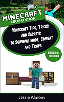 Minecraft: Minecraft Tips, Tricks and Secrets to Survival Mode, Combat and Traps Xbox 360 and Xbox One Edition by [Almony, Jessie]