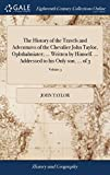 The History of the Travels and Adventures of the Chevalier John Taylor, Ophthalmiater; ... Written by Himself. ... Addre