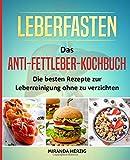 Leberfasten - Das Anti-Fettleber-Kochbuch: Die besten Rezepte zur Leberreinigung ohne zu verzichten