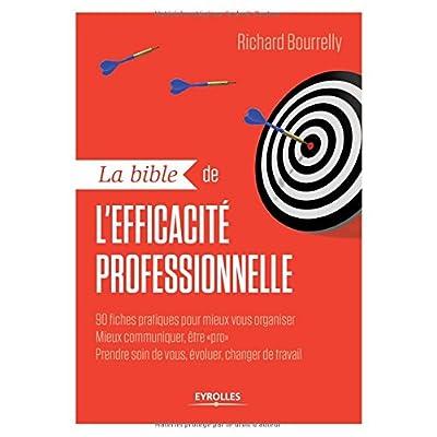 La bible de l'efficacité professionnelle: 90 fiches pratiques pour mieux vous organiser, mieux communiquer, être 'pro', prendre soin de vous, évoluer, changer de travail.