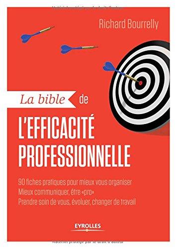 La bible de l'efficacité professionnelle: 90 fiches pratiques pour mieux vous organiser, mieux communiquer, être pro, prendre soin de vous, évoluer, changer de travail. par Richard Bourrelly