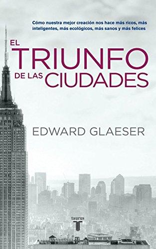 El triunfo de las ciudades: Cómo nuestra gran creación nos hace más ricos, más listos, más sostenibles, más (Pensamiento) por Edward Glaeser