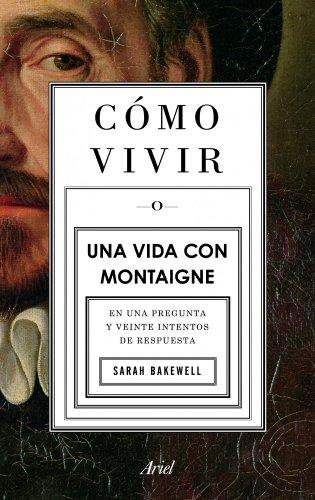 Cómo vivir. Una vida con Montaigne: En una pregunta y veinte intentos de respuesta (Ariel) por Sarah Bakewell