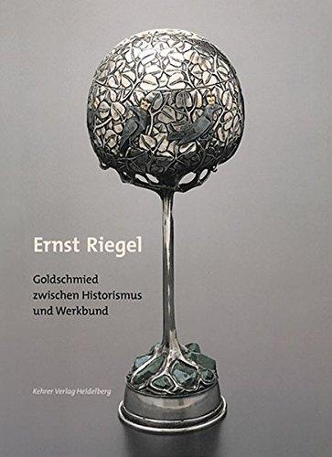 Ernst Riegel (1871-1939): Goldschmied zwischen Historismus und Werkbund