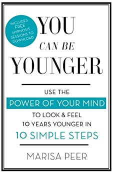 You Can Be Younger: Use the power of your mind to look and feel 10 years younger in 10 simple steps by [Peer, Marisa]