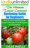 Tomato Gardening: Tomato Container Gardening Guide for Beginners - How to Grow Home Grown Tomatoes in Small Spaces & Containers (Vegetable garden, homesteading, ... organic gardening) (English Edition)