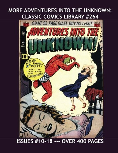 More Adventures Into The Unknown: Classic Comics Library #264: A Second Giant Collection Of Terror Tales - Issues #10-18 --- Over 400 Pages - All Stories - No Ads