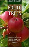 Fruit Trees: 16 Secrets You Need to Know About Fruit Trees for the Home Gardner