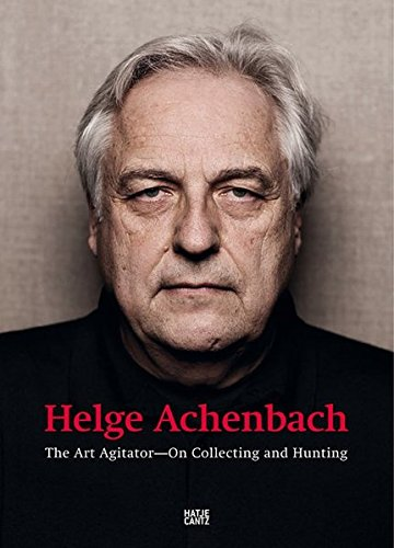 Helge Achenbach: The Art Agitator. On Collecting and Hunting