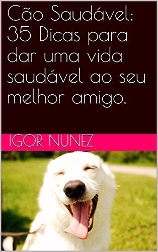Cão Saudável: 35 Dicas para dar uma vida saudável ao seu melhor amigo. (Portuguese Edition) por Igor Nunez