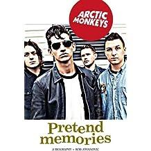 Arctic Monkeys: Pretend Memories: A Biography