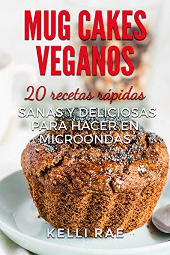 Mug cakes veganos: 20 recetas rápidas, sanas y deliciosas para hacer en microondas de
