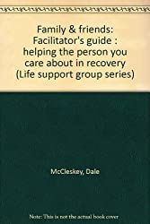 Family & friends: Facilitator's guide : helping the person you care about in recovery (Life support group series)