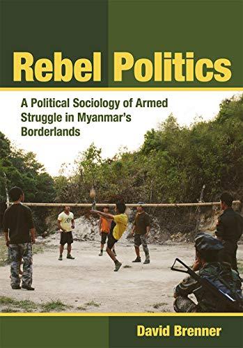 Rebel Politics: A Political Sociology of Armed Struggle in Myanmar's Borderlands (Southeast Asia Program)
