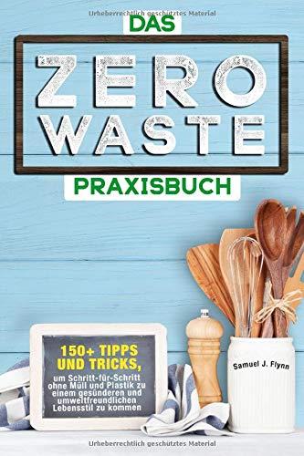 Das Zero Waste Praxisbuch: 150+ spannende Tipps und Tricks, um Schritt-für-Schritt ohne Müll und Plastik zu einem gesünderen und umweltfreundlichen  Lebensstil zu kommen
