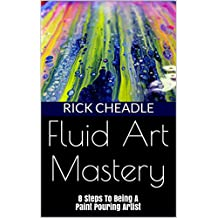 Fluid Art Mastery: 8 Steps To Being A Paint Pouring Artist (English Edition)