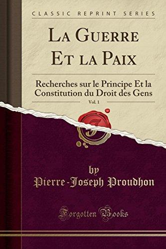La Guerre Et La Paix, Vol. 1: Recherches Sur Le Principe Et La Constitution Du Droit Des Gens (Classic Reprint) par Pierre-Joseph Proudhon
