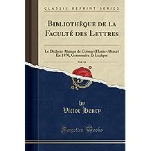 Bibliothèque de la Faculté Des Lettres, Vol. 11: Le Dialecte Alaman de Colmar (Haute-Alsace) En 1870, Grammaire Et Lexique (Classic Reprint)
